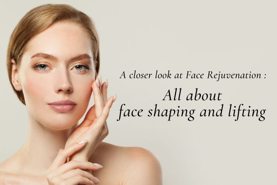A closer look at Face Rejuvenation : All about face shaping and lifting